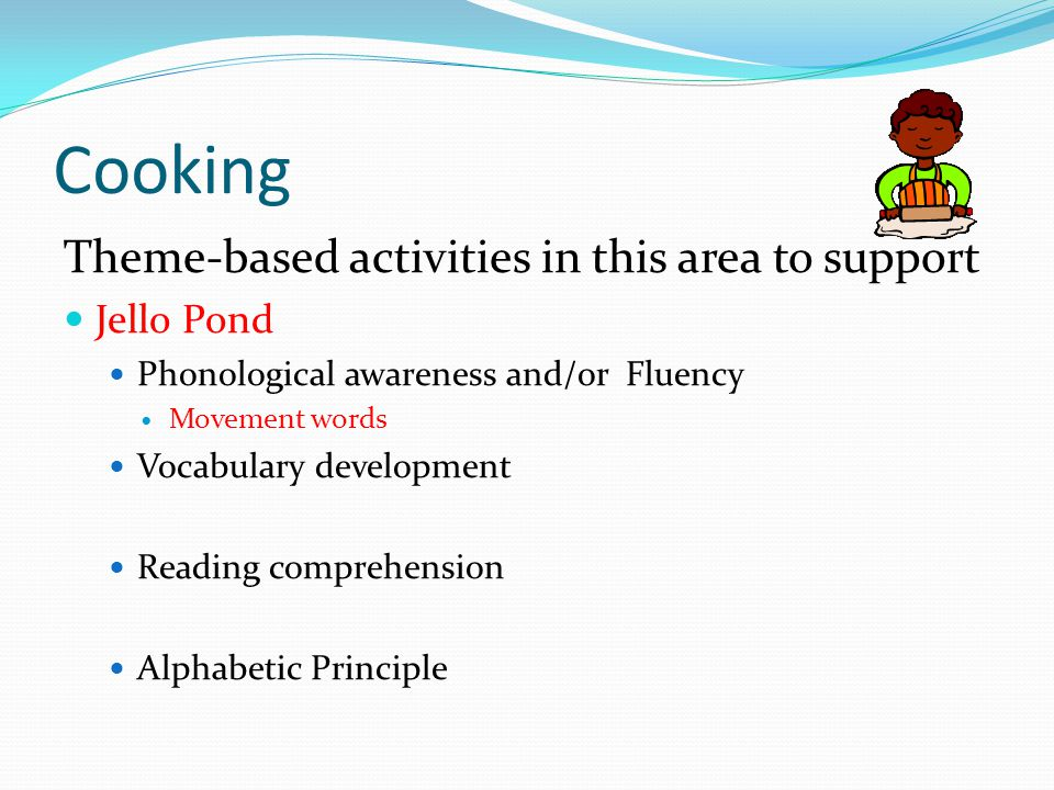 Cooking Theme-based activities in this area to support Jello Pond Phonological awareness and/or Fluency Movement words Vocabulary development Reading comprehension Alphabetic Principle