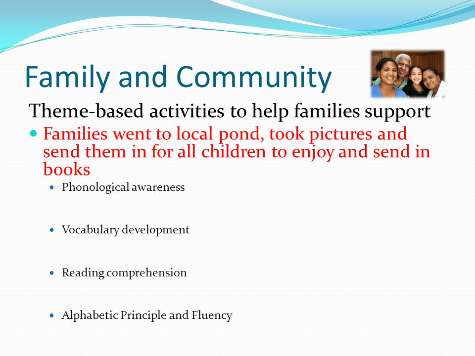 Family and Community Theme-based activities to help families support Families went to local pond, took pictures and send them in for all children to enjoy and send in books Phonological awareness Vocabulary development Reading comprehension Alphabetic Principle and Fluency