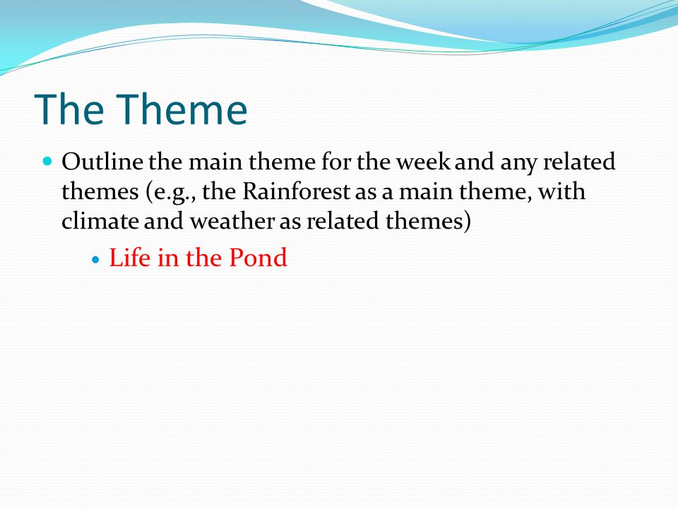The Theme Outline the main theme for the week and any related themes (e.g., the Rainforest as a main theme, with climate and weather as related themes) Life in the Pond