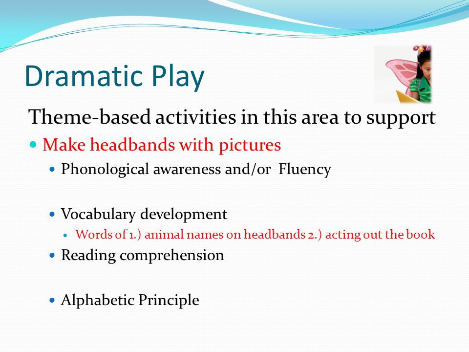 Dramatic Play Theme-based activities in this area to support Make headbands with pictures Phonological awareness and/or Fluency Vocabulary development Words of 1.) animal names on headbands 2.) acting out the book Reading comprehension Alphabetic Principle