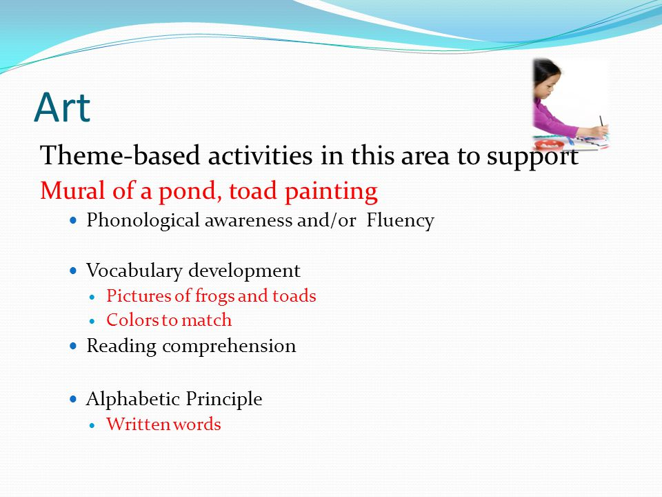 Art Theme-based activities in this area to support Mural of a pond, toad painting Phonological awareness and/or Fluency Vocabulary development Pictures of frogs and toads Colors to match Reading comprehension Alphabetic Principle Written words