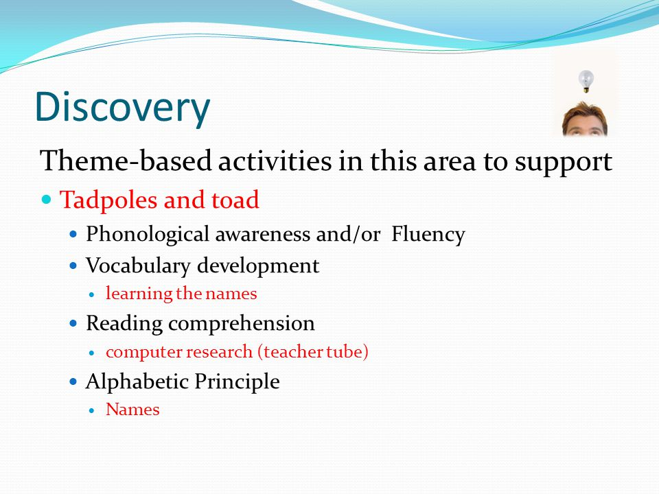 Discovery Theme-based activities in this area to support Tadpoles and toad Phonological awareness and/or Fluency Vocabulary development learning the names Reading comprehension computer research (teacher tube) Alphabetic Principle Names
