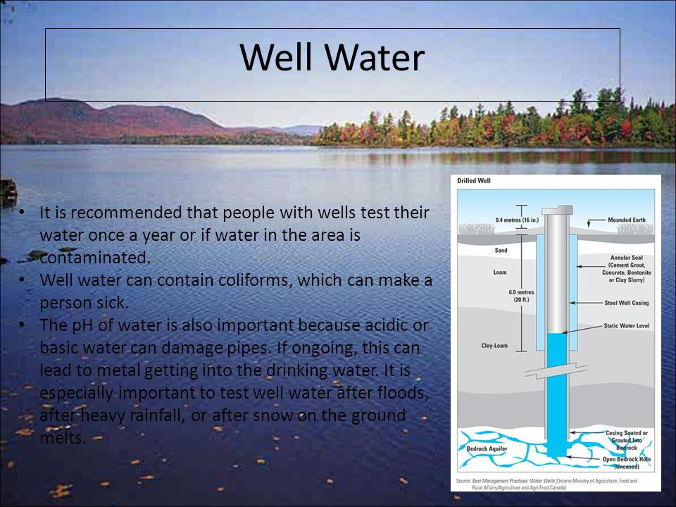 It is recommended that people with wells test their water once a year or if water in the area is contaminated.