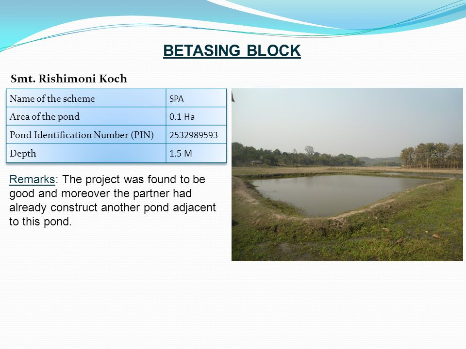 Remarks: The project was found to be good and moreover the partner had already construct another pond adjacent to this pond. Smt. Rishimoni Koch BETAS