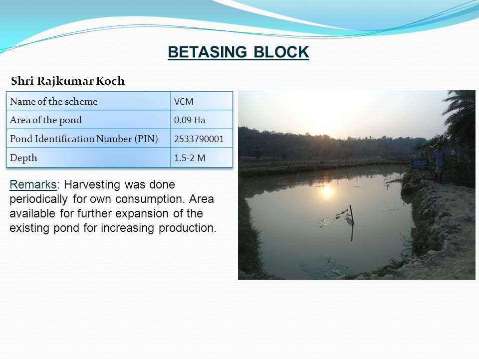 Remarks: Harvesting was done periodically for own consumption. Area available for further expansion of the existing pond for increasing production. Sh
