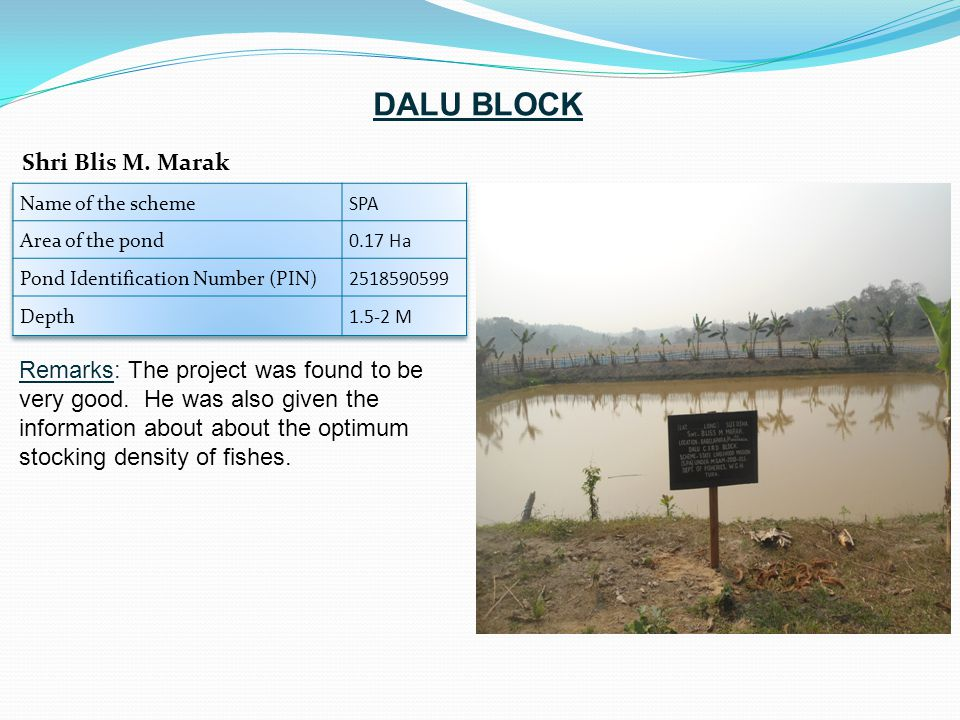 Remarks: The project was found to be very good. He was also given the information about about the optimum stocking density of fishes. Shri Blis M. Mar