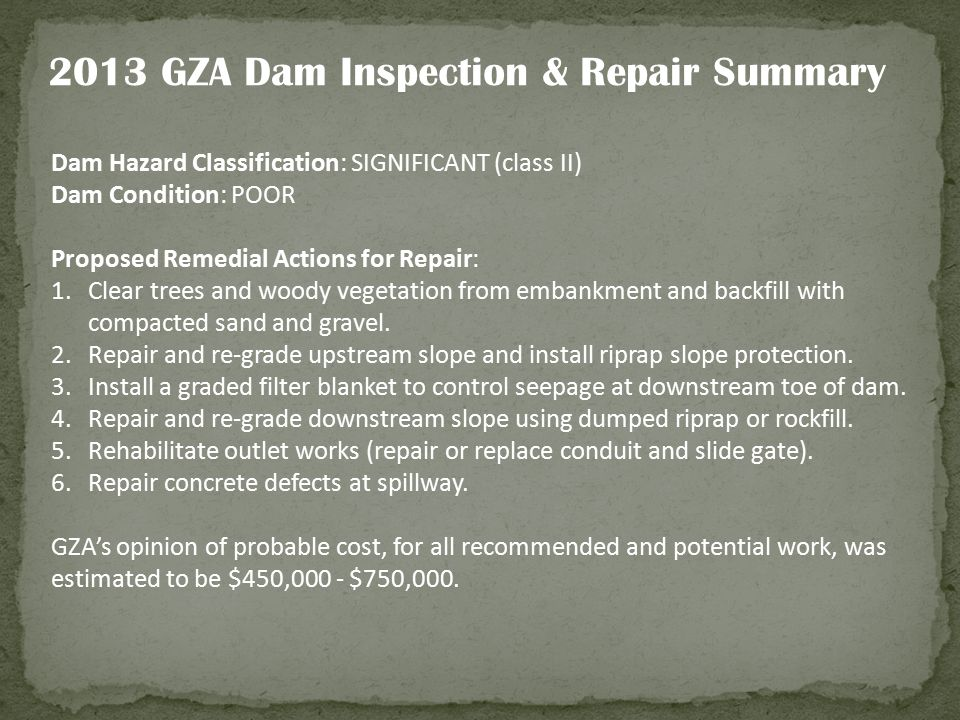 2013 GZA Dam Inspection & Repair Summary Dam Hazard Classification: SIGNIFICANT (class II) Dam Condition: POOR Proposed Remedial Actions for Repair: 1