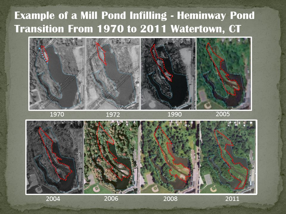 Example of a Mill Pond Infilling - Heminway Pond Transition From 1970 to 2011 Watertown, CT 2011 2008 2006 2004 2005 1990 1972 1970
