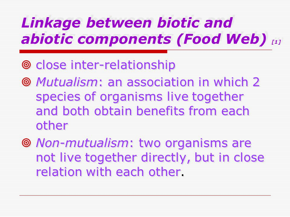 Linkage between biotic and abiotic components (Food Web) [1]  close inter-relationship  Mutualism: an association in which 2 species of organisms live together and both obtain benefits from each other  Non-mutualism: two organisms are not live together directly, but in close relation with each other.
