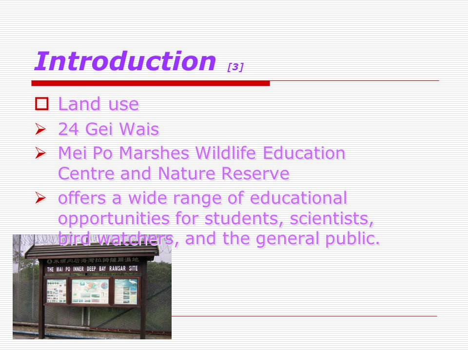Introduction [3]  Land use  24 Gei Wais  Mei Po Marshes Wildlife Education Centre and Nature Reserve  offers a wide range of educational opportunities for students, scientists, bird watchers, and the general public.