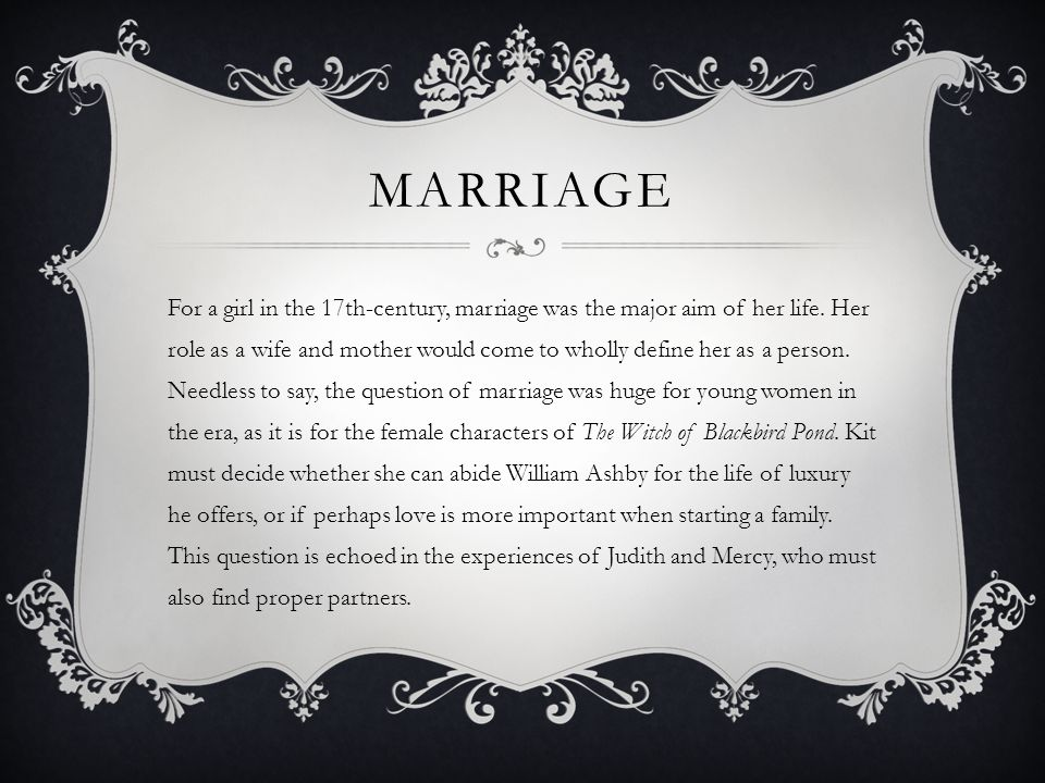 MARRIAGE For a girl in the 17th-century, marriage was the major aim of her life. Her role as a wife and mother would come to wholly define her as a pe