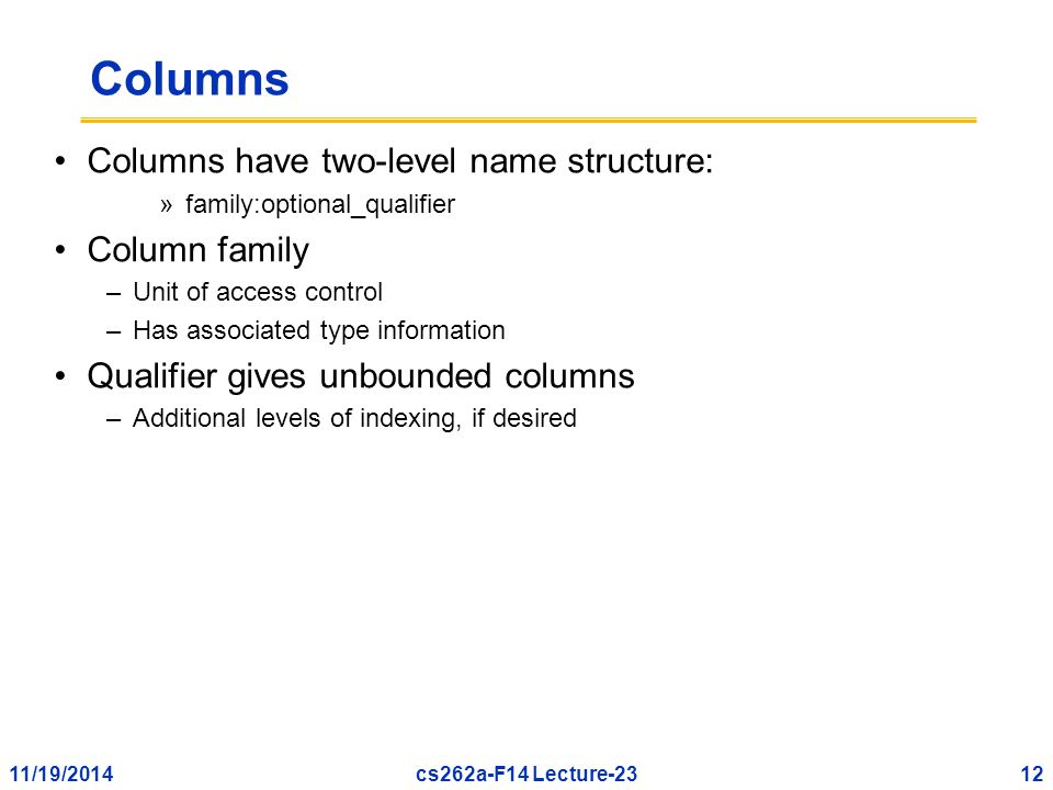 11/19/201412cs262a-F14 Lecture-23 Columns Columns have two-level name structure: »family:optional_qualifier Column family –Unit of access control –Has associated type information Qualifier gives unbounded columns –Additional levels of indexing, if desired