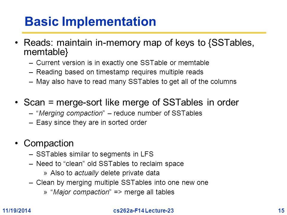 11/19/201415cs262a-F14 Lecture-23 Basic Implementation Reads: maintain in-memory map of keys to {SSTables, memtable} –Current version is in exactly one SSTable or memtable –Reading based on timestamp requires multiple reads –May also have to read many SSTables to get all of the columns Scan = merge-sort like merge of SSTables in order – Merging compaction – reduce number of SSTables –Easy since they are in sorted order Compaction –SSTables similar to segments in LFS –Need to clean old SSTables to reclaim space »Also to actually delete private data –Clean by merging multiple SSTables into one new one » Major compaction => merge all tables