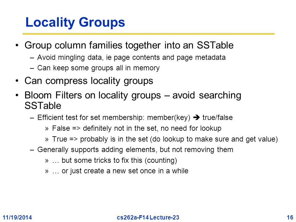 11/19/201416cs262a-F14 Lecture-23 Locality Groups Group column families together into an SSTable –Avoid mingling data, ie page contents and page metadata –Can keep some groups all in memory Can compress locality groups Bloom Filters on locality groups – avoid searching SSTable –Efficient test for set membership: member(key)  true/false »False => definitely not in the set, no need for lookup »True => probably is in the set (do lookup to make sure and get value) –Generally supports adding elements, but not removing them »… but some tricks to fix this (counting) »… or just create a new set once in a while