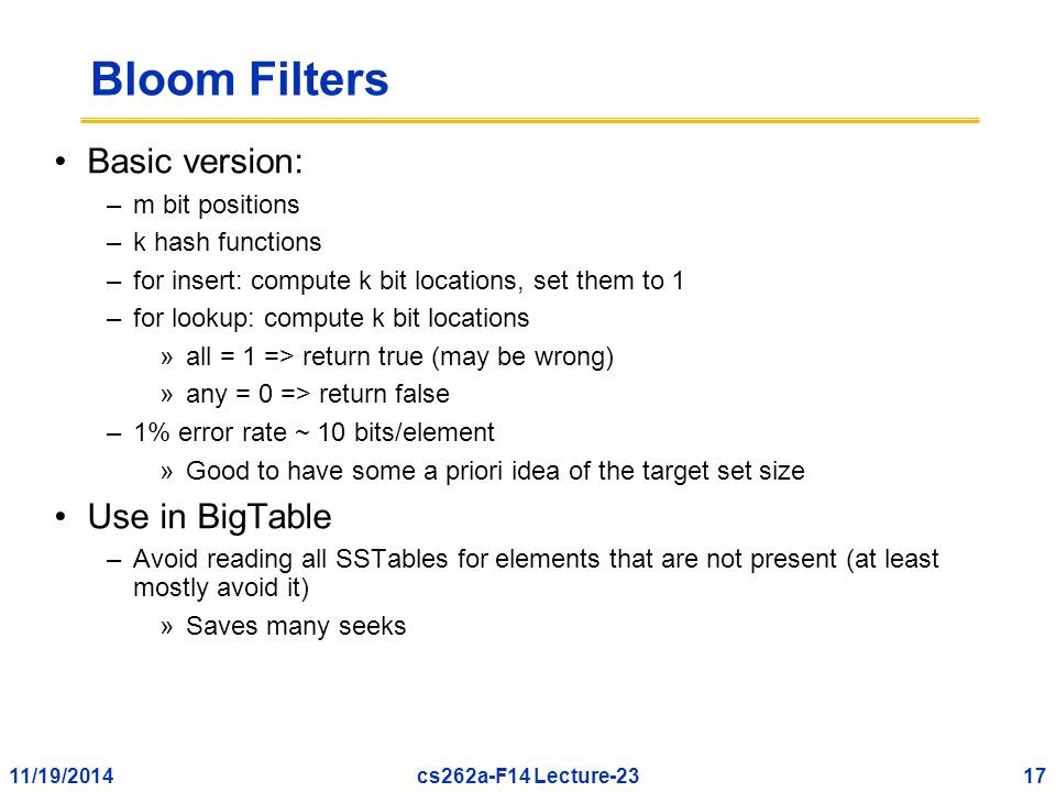 11/19/201417cs262a-F14 Lecture-23 Bloom Filters Basic version: –m bit positions –k hash functions –for insert: compute k bit locations, set them to 1 –for lookup: compute k bit locations »all = 1 => return true (may be wrong) »any = 0 => return false –1% error rate ~ 10 bits/element »Good to have some a priori idea of the target set size Use in BigTable –Avoid reading all SSTables for elements that are not present (at least mostly avoid it) »Saves many seeks