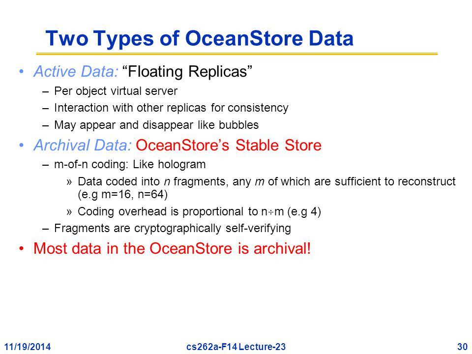 11/19/201430cs262a-F14 Lecture-23 Two Types of OceanStore Data Active Data: Floating Replicas –Per object virtual server –Interaction with other replicas for consistency –May appear and disappear like bubbles Archival Data: OceanStore's Stable Store –m-of-n coding: Like hologram »Data coded into n fragments, any m of which are sufficient to reconstruct (e.g m=16, n=64) »Coding overhead is proportional to n  m (e.g 4) –Fragments are cryptographically self-verifying Most data in the OceanStore is archival!