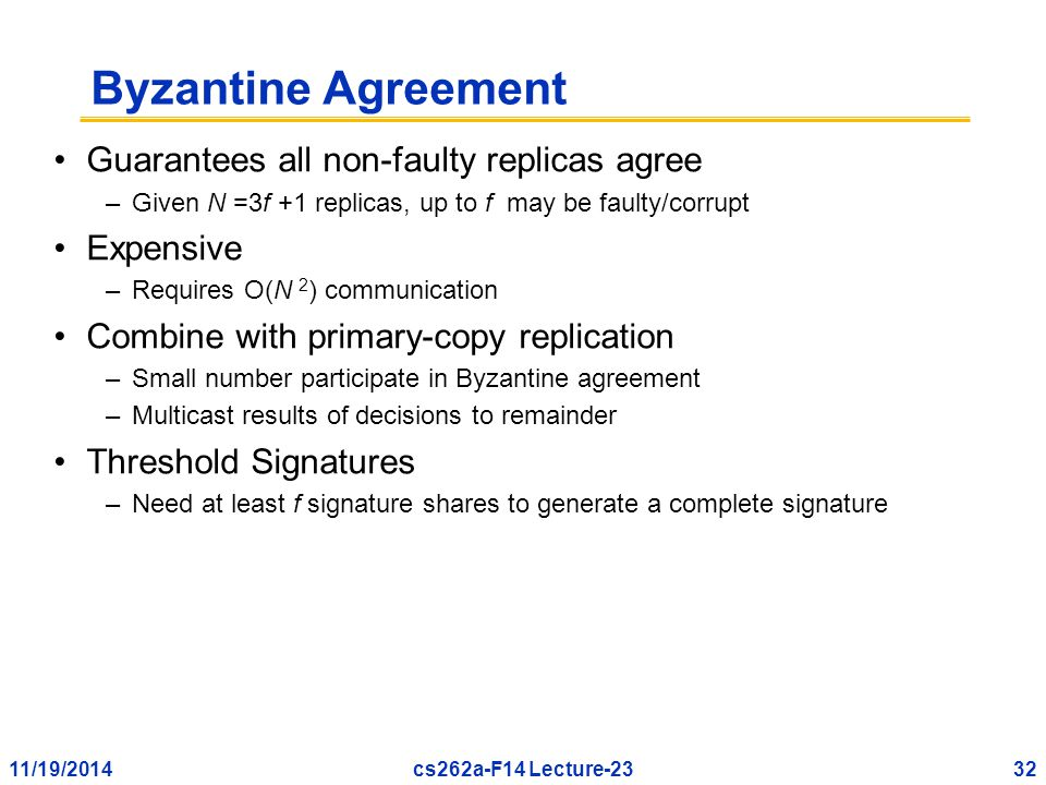 11/19/201432cs262a-F14 Lecture-23 Byzantine Agreement Guarantees all non-faulty replicas agree –Given N =3f +1 replicas, up to f may be faulty/corrupt Expensive –Requires O(N 2 ) communication Combine with primary-copy replication –Small number participate in Byzantine agreement –Multicast results of decisions to remainder Threshold Signatures –Need at least f signature shares to generate a complete signature