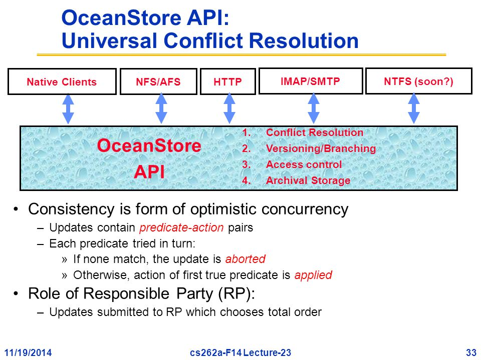 11/19/201433cs262a-F14 Lecture-23 OceanStore API: Universal Conflict Resolution Consistency is form of optimistic concurrency –Updates contain predicate-action pairs –Each predicate tried in turn: »If none match, the update is aborted »Otherwise, action of first true predicate is applied Role of Responsible Party (RP): –Updates submitted to RP which chooses total order IMAP/SMTP NFS/AFS NTFS (soon?) HTTPNative Clients 1.Conflict Resolution 2.Versioning/Branching 3.Access control 4.Archival Storage OceanStore API
