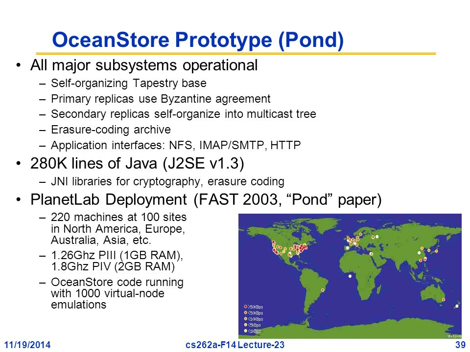 11/19/201439cs262a-F14 Lecture-23 OceanStore Prototype (Pond) All major subsystems operational –Self-organizing Tapestry base –Primary replicas use Byzantine agreement –Secondary replicas self-organize into multicast tree –Erasure-coding archive –Application interfaces: NFS, IMAP/SMTP, HTTP 280K lines of Java (J2SE v1.3) –JNI libraries for cryptography, erasure coding PlanetLab Deployment (FAST 2003, Pond paper) –220 machines at 100 sites in North America, Europe, Australia, Asia, etc.