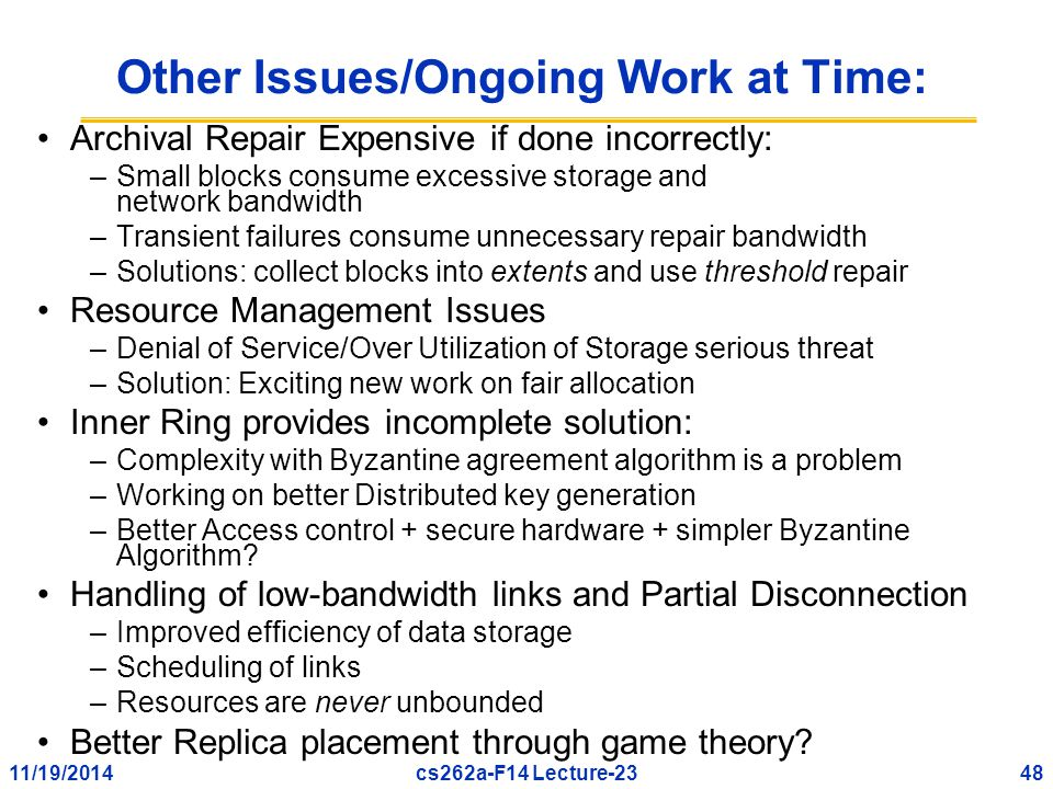 11/19/201448cs262a-F14 Lecture-23 Other Issues/Ongoing Work at Time: Archival Repair Expensive if done incorrectly: –Small blocks consume excessive storage and network bandwidth –Transient failures consume unnecessary repair bandwidth –Solutions: collect blocks into extents and use threshold repair Resource Management Issues –Denial of Service/Over Utilization of Storage serious threat –Solution: Exciting new work on fair allocation Inner Ring provides incomplete solution: –Complexity with Byzantine agreement algorithm is a problem –Working on better Distributed key generation –Better Access control + secure hardware + simpler Byzantine Algorithm.