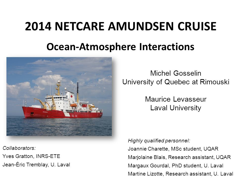 2014 NETCARE AMUNDSEN CRUISE Ocean-Atmosphere Interactions Michel Gosselin University of Quebec at Rimouski Maurice Levasseur Laval University Highly
