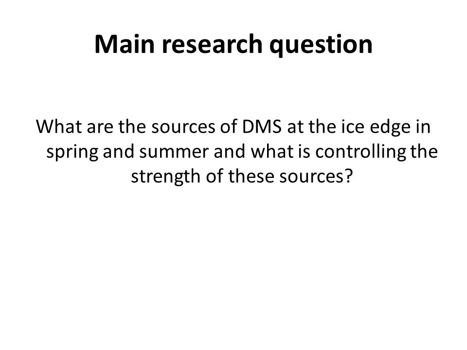 Main research question What are the sources of DMS at the ice edge in spring and summer and what is controlling the strength of these sources?