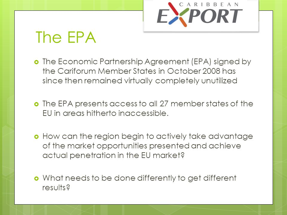 Catalyst for Regional Growth  Caribbean Export sees the EPA as a critical catalyst to achieving long term sustainable growth in the Caribbean region  Making the EPA work is a pivotal element in our transformation as a region and in breaking the cycle of debt and economic malaise