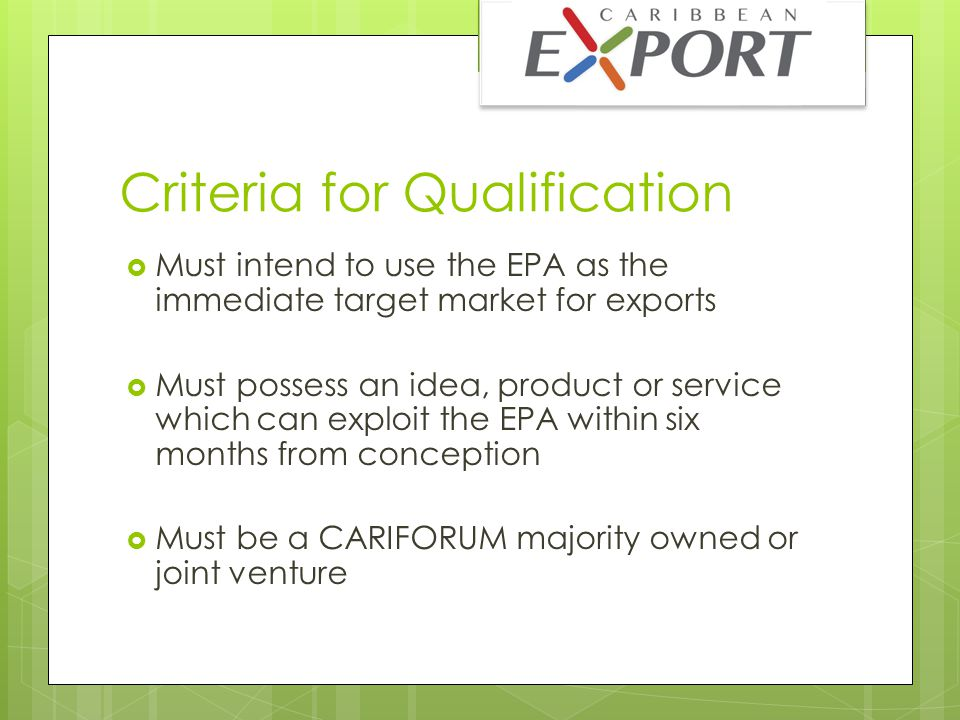 Criteria for Judging  Demand: Must show clear opportunity for product in the market  Innovation: Must demonstrate a competitive level of product innovation  Brand Strength: Must have a compelling position on which to build the brand  EPA Application: Product must be in a position to benefit from the advantages of the EPA  Speed to Market: Be able to demonstrate market readiness for entry in less than 6-months  Management: Must be able to demonstrate industry knowledge and management experience to lead.