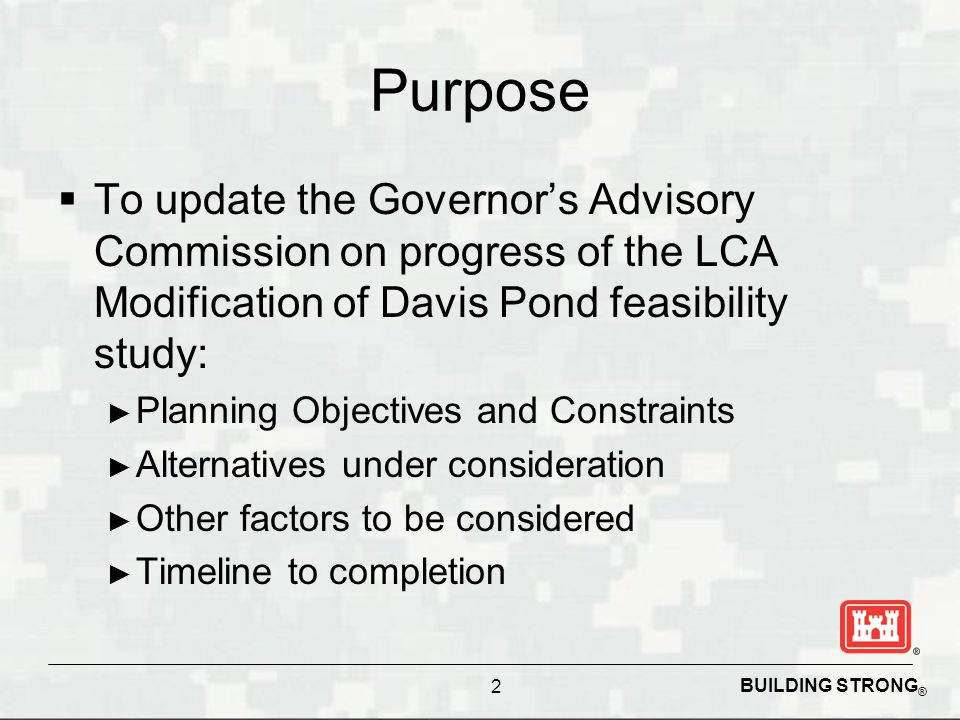 BUILDING STRONG ® Purpose  To update the Governor's Advisory Commission on progress of the LCA Modification of Davis Pond feasibility study: ► Planning Objectives and Constraints ► Alternatives under consideration ► Other factors to be considered ► Timeline to completion 2