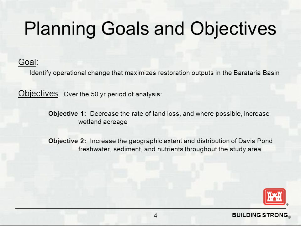 BUILDING STRONG ® Planning Goals and Objectives Goal: Identify operational change that maximizes restoration outputs in the Barataria Basin Objectives: Over the 50 yr period of analysis: Objective 1: Decrease the rate of land loss, and where possible, increase wetland acreage Objective 2: Increase the geographic extent and distribution of Davis Pond freshwater, sediment, and nutrients throughout the study area 4