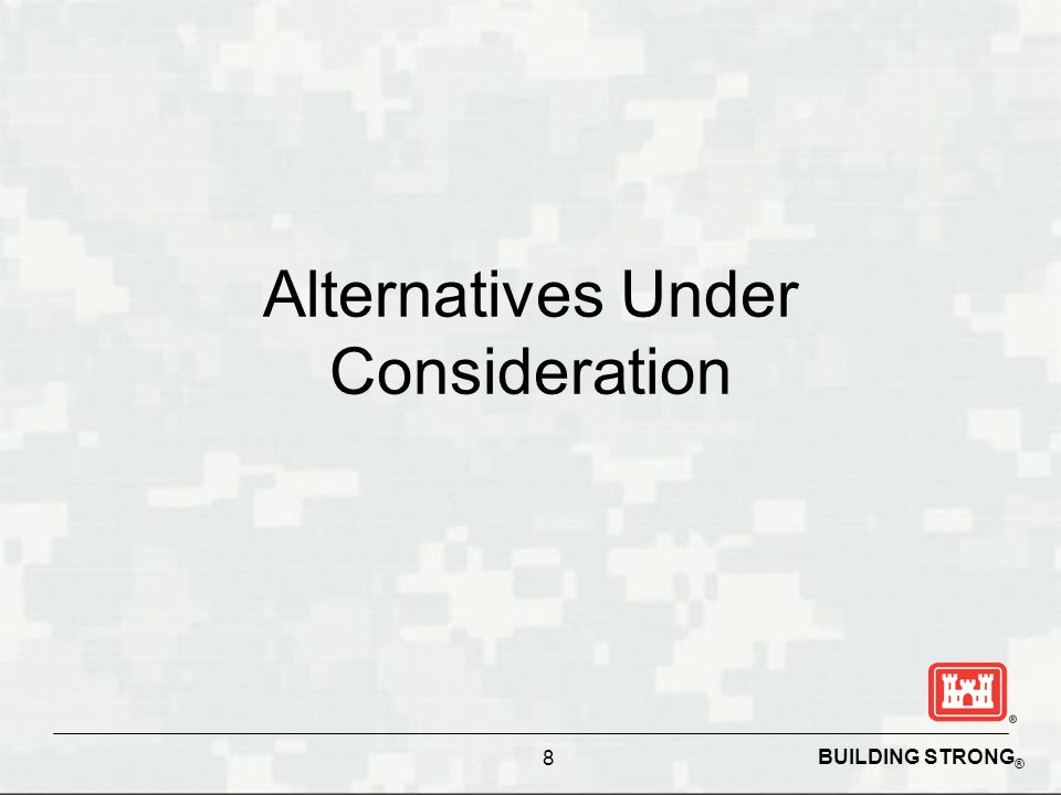 BUILDING STRONG ® Alternatives Under Consideration 8