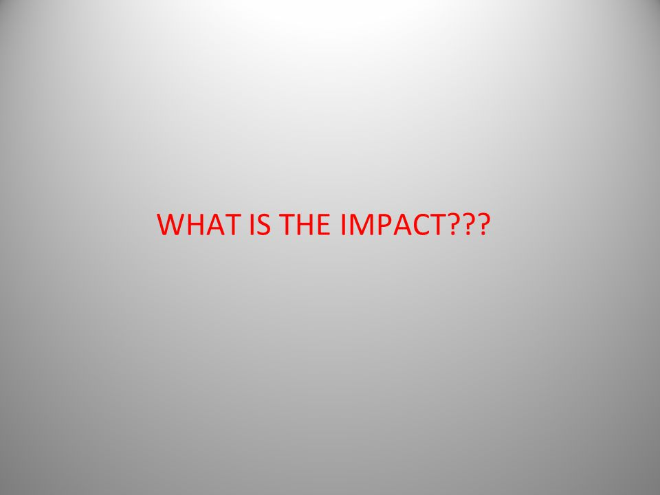 WHAT IS THE IMPACT???
