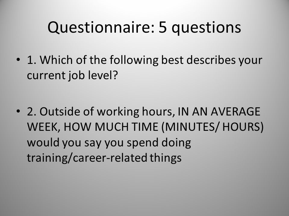 1. Which of the following best describes your current job level? 2. Outside of working hours, IN AN AVERAGE WEEK, HOW MUCH TIME (MINUTES/ HOURS) would