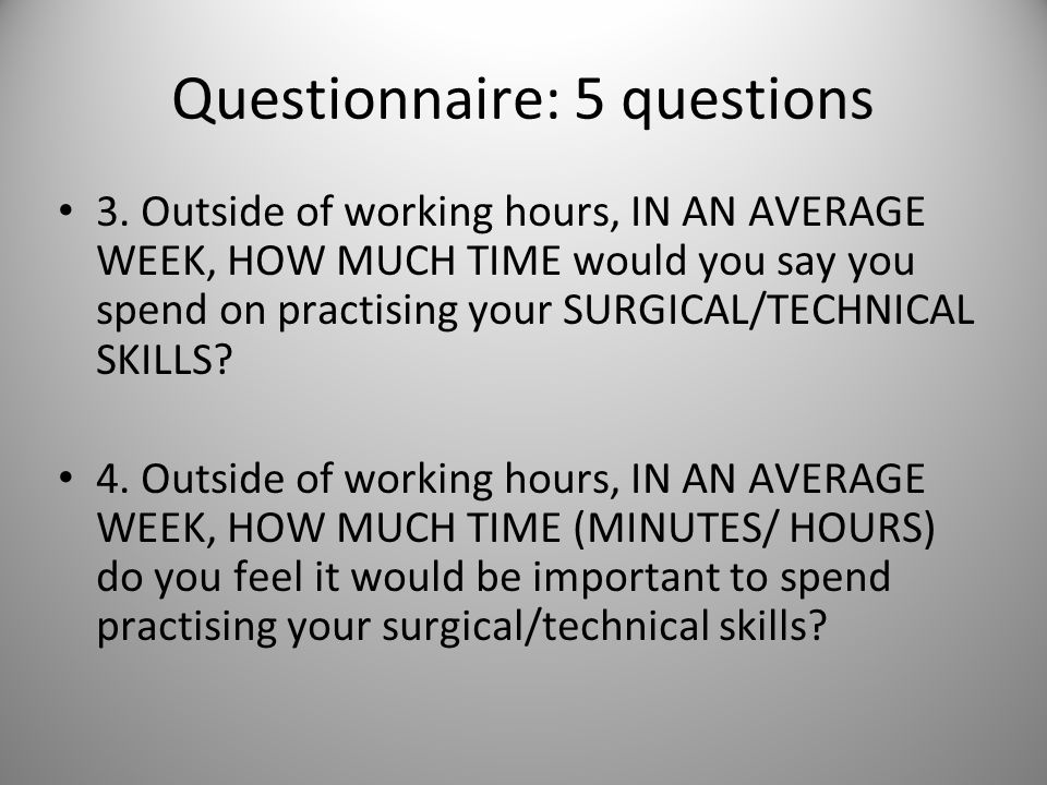 3. Outside of working hours, IN AN AVERAGE WEEK, HOW MUCH TIME would you say you spend on practising your SURGICAL/TECHNICAL SKILLS? 4. Outside of wor