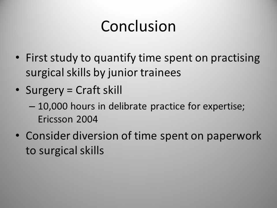 Conclusion First study to quantify time spent on practising surgical skills by junior trainees Surgery = Craft skill – 10,000 hours in delibrate practice for expertise; Ericsson 2004 Consider diversion of time spent on paperwork to surgical skills