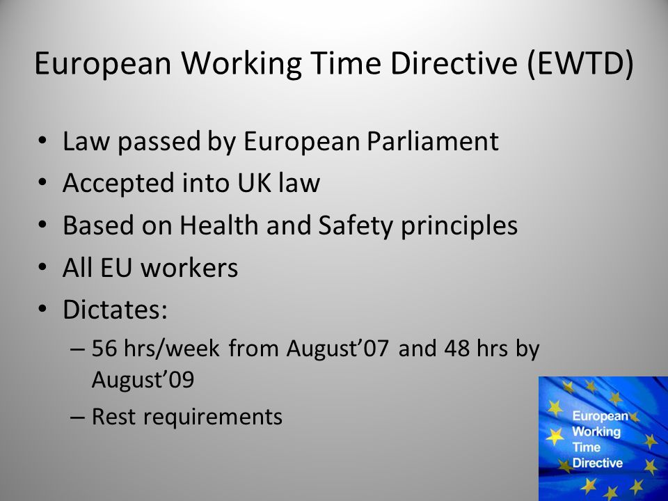 European Working Time Directive (EWTD) Law passed by European Parliament Accepted into UK law Based on Health and Safety principles All EU workers Dictates: – 56 hrs/week from August'07 and 48 hrs by August'09 – Rest requirements