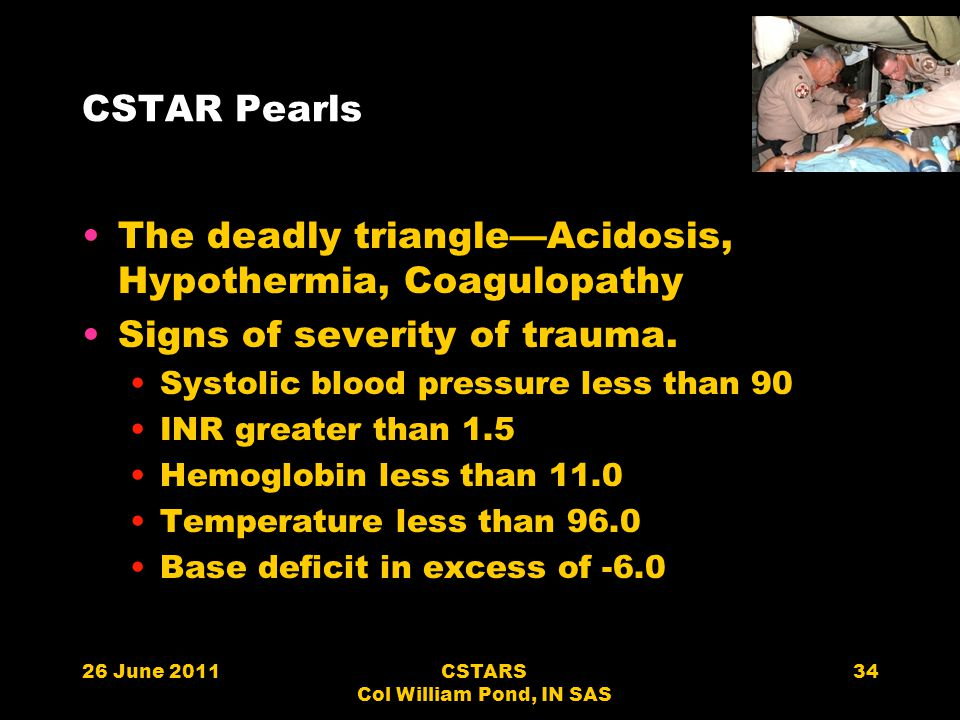 CSTAR Pearls The deadly triangle—Acidosis, Hypothermia, Coagulopathy Signs of severity of trauma. Systolic blood pressure less than 90 INR greater tha