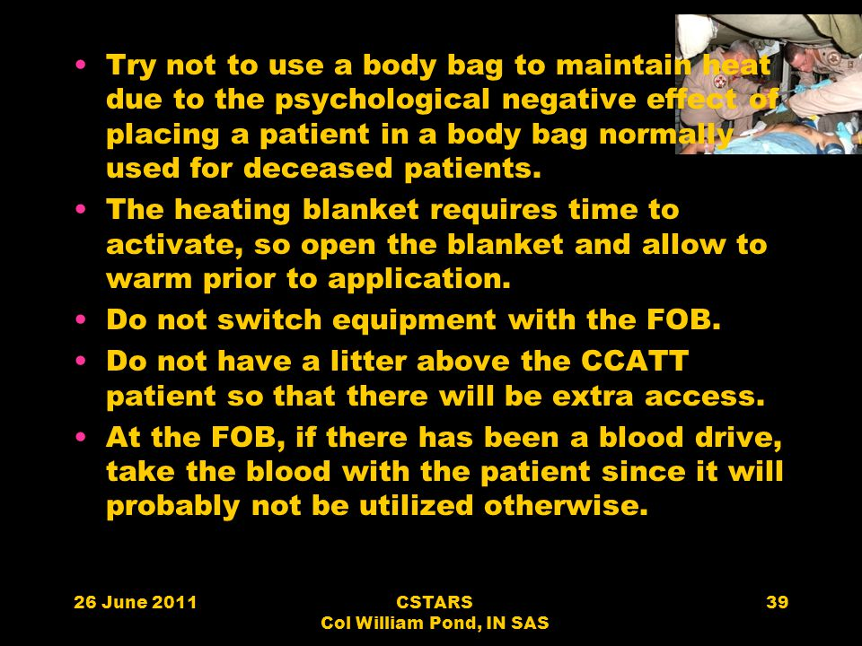 26 June 2011CSTARS Col William Pond, IN SAS 39 Try not to use a body bag to maintain heat due to the psychological negative effect of placing a patien