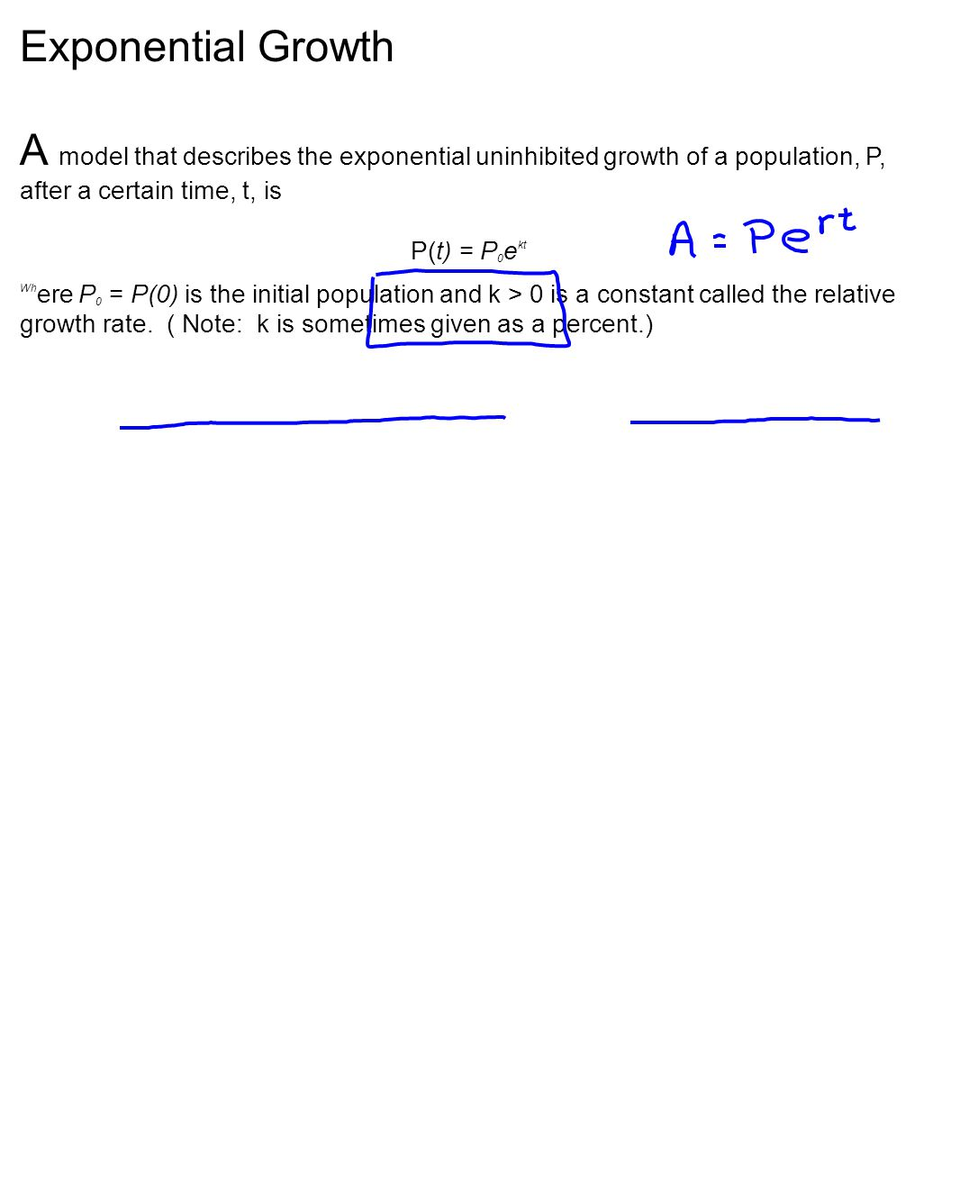 Exponential Growth A model that describes the exponential uninhibited growth of a population, P, after a certain time, t, is P(t) = P 0 e kt Wh ere P