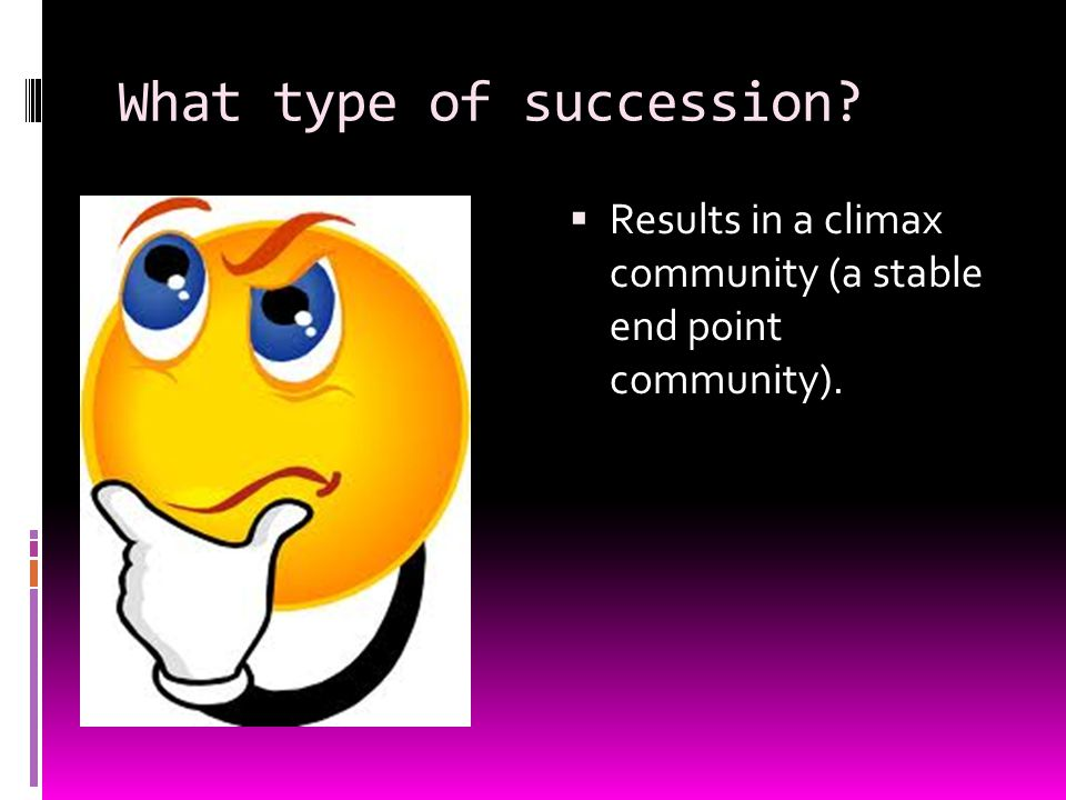 What type of succession?  Results in a climax community (a stable end point community).