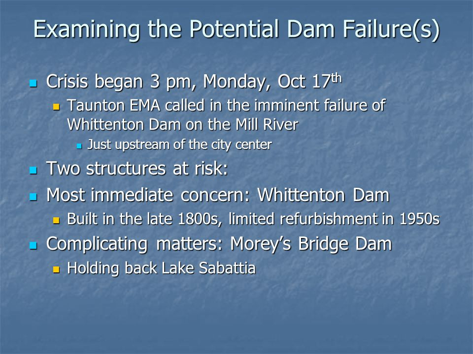 Examining the Potential Dam Failure(s) Crisis began 3 pm, Monday, Oct 17 th Crisis began 3 pm, Monday, Oct 17 th Taunton EMA called in the imminent failure of Whittenton Dam on the Mill River Taunton EMA called in the imminent failure of Whittenton Dam on the Mill River Just upstream of the city center Just upstream of the city center Two structures at risk: Two structures at risk: Most immediate concern: Whittenton Dam Most immediate concern: Whittenton Dam Built in the late 1800s, limited refurbishment in 1950s Built in the late 1800s, limited refurbishment in 1950s Complicating matters: Morey's Bridge Dam Complicating matters: Morey's Bridge Dam Holding back Lake Sabattia Holding back Lake Sabattia