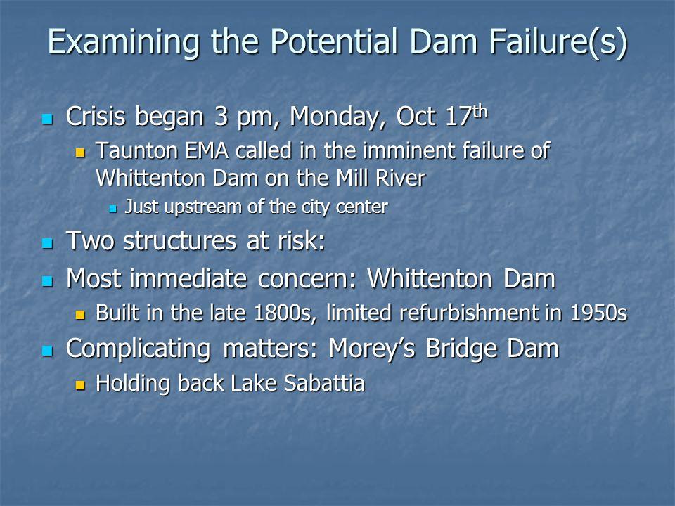 Examining the Potential Dam Failure(s) Crisis began 3 pm, Monday, Oct 17 th Crisis began 3 pm, Monday, Oct 17 th Taunton EMA called in the imminent fa