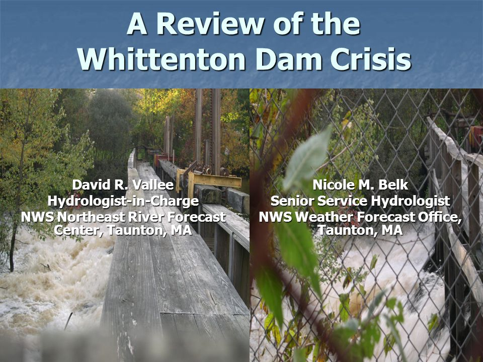 A Review of the Whittenton Dam Crisis Nicole M. Belk Senior Service Hydrologist NWS Weather Forecast Office, Taunton, MA David R. Vallee Hydrologist-i