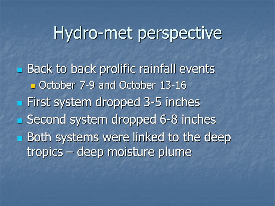 Hydro-met perspective Back to back prolific rainfall events Back to back prolific rainfall events October 7-9 and October 13-16 October 7-9 and Octobe
