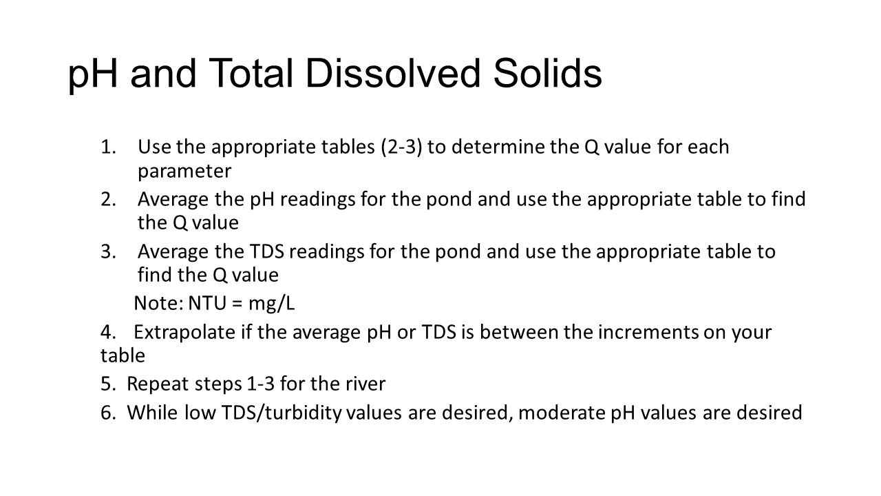 pH and Total Dissolved Solids 1.Use the appropriate tables (2-3) to determine the Q value for each parameter 2.Average the pH readings for the pond and use the appropriate table to find the Q value 3.Average the TDS readings for the pond and use the appropriate table to find the Q value Note: NTU = mg/L 4.Extrapolate if the average pH or TDS is between the increments on your table 5.