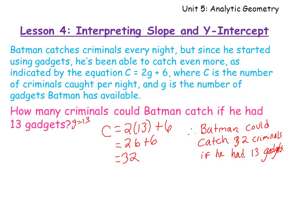 Lesson 4: Interpreting Slope and Y-Intercept Unit 5: Analytic Geometry Batman catches criminals every night, but since he started using gadgets, he's been able to catch even more, as indicated by the equation C = 2g + 6, where C is the number of criminals caught per night, and g is the number of gadgets Batman has available.