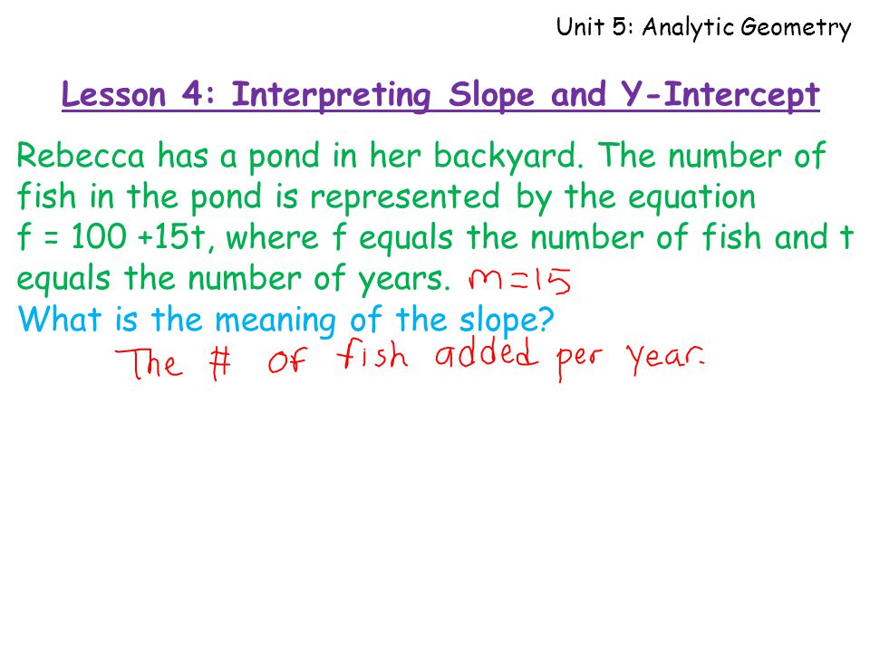 Lesson 4: Interpreting Slope and Y-Intercept Unit 5: Analytic Geometry Rebecca has a pond in her backyard.