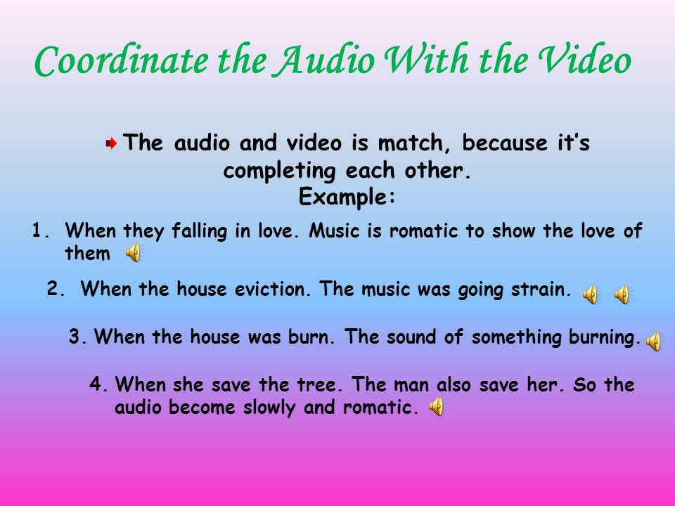 Coordinate the Audio With the Video The audio and video is match, because it's completing each other.
