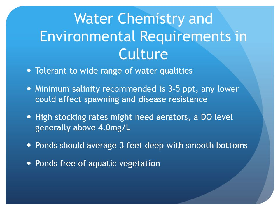 Water Chemistry and Environmental Requirements in Culture Tolerant to wide range of water qualities Minimum salinity recommended is 3-5 ppt, any lower