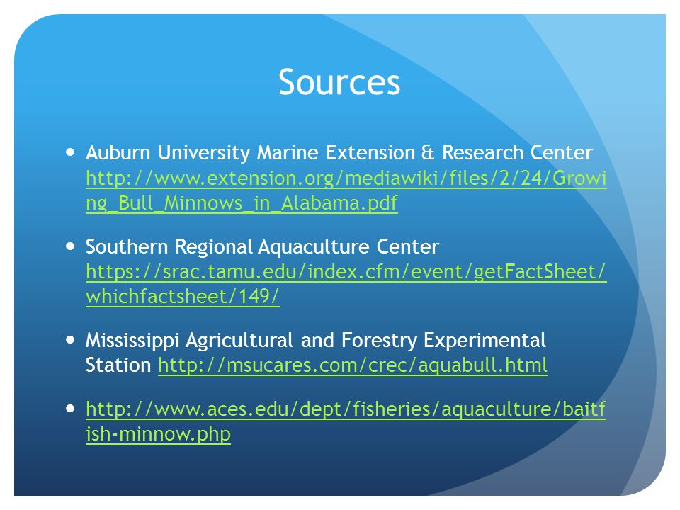 Sources Auburn University Marine Extension & Research Center http://www.extension.org/mediawiki/files/2/24/Growi ng_Bull_Minnows_in_Alabama.pdf http:/